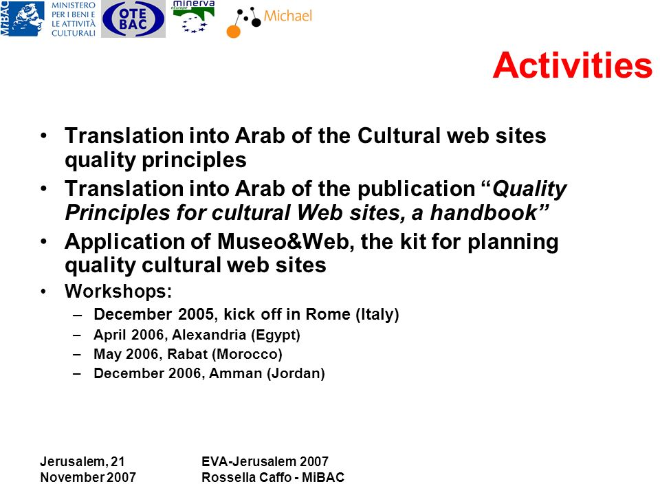 Jerusalem, 21 November 2007 EVA-Jerusalem 2007 Rossella Caffo - MiBAC Activities Translation into Arab of the Cultural web sites quality principles Translation into Arab of the publication Quality Principles for cultural Web sites, a handbook Application of Museo&Web, the kit for planning quality cultural web sites Workshops: –December 2005, kick off in Rome (Italy) –April 2006, Alexandria (Egypt) –May 2006, Rabat (Morocco) –December 2006, Amman (Jordan)