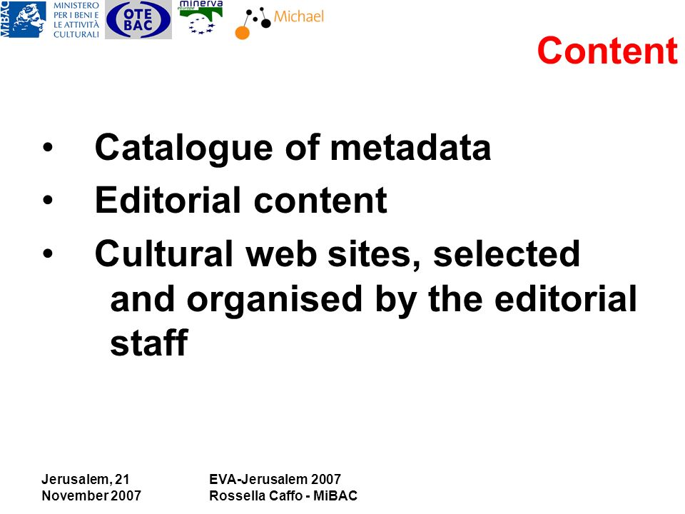 Jerusalem, 21 November 2007 EVA-Jerusalem 2007 Rossella Caffo - MiBAC Content Catalogue of metadata Editorial content Cultural web sites, selected and organised by the editorial staff