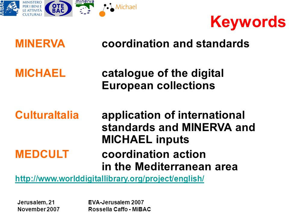 Jerusalem, 21 November 2007 EVA-Jerusalem 2007 Rossella Caffo - MiBAC MINERVAcoordination and standards MICHAELcatalogue of the digital European collections CulturaItaliaapplication of international standards and MINERVA and MICHAEL inputs MEDCULTcoordination action in the Mediterranean area   Keywords