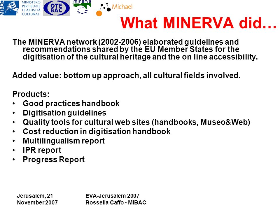 Jerusalem, 21 November 2007 EVA-Jerusalem 2007 Rossella Caffo - MiBAC What MINERVA did… The MINERVA network ( ) elaborated guidelines and recommendations shared by the EU Member States for the digitisation of the cultural heritage and the on line accessibility.