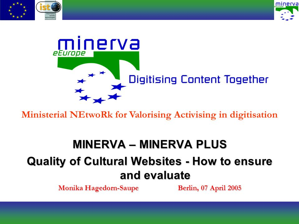 MINERVA – MINERVA PLUS Quality of Cultural Websites - How to ensure and evaluate Monika Hagedorn-SaupeBerlin, 07 April 2005 Ministerial NEtwoRk for Valorising Activising in digitisation