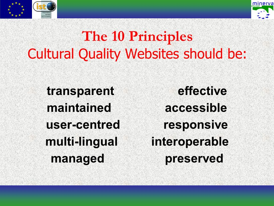 The 10 Principles Cultural Quality Websites should be: transparent effective maintained accessible user-centred responsive multi-lingual interoperable managed preserved