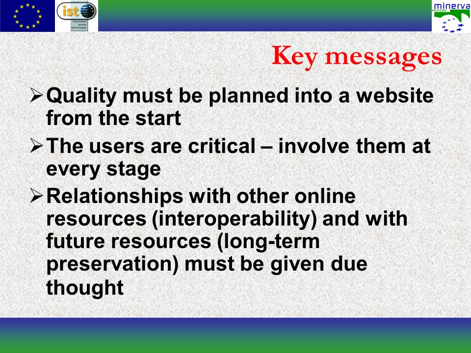 Key messages Quality must be planned into a website from the start The users are critical – involve them at every stage Relationships with other online resources (interoperability) and with future resources (long-term preservation) must be given due thought