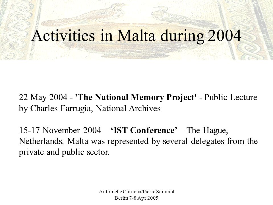Antoinette Caruana/Pierre Sammut Berlin 7-8 Apr 2005 Activities in Malta during 2004 22 May 2004 - The National Memory Project - Public Lecture by Charles Farrugia, National Archives 15-17 November 2004 – IST Conference – The Hague, Netherlands.
