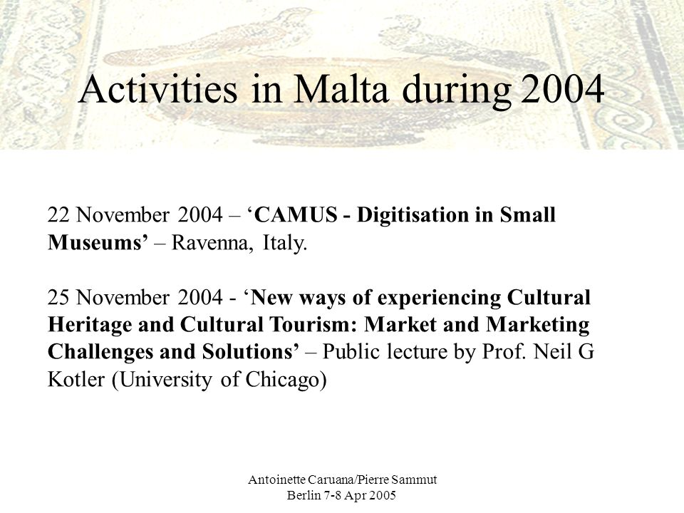 Antoinette Caruana/Pierre Sammut Berlin 7-8 Apr 2005 Activities in Malta during 2004 22 November 2004 – CAMUS - Digitisation in Small Museums – Ravenna, Italy.