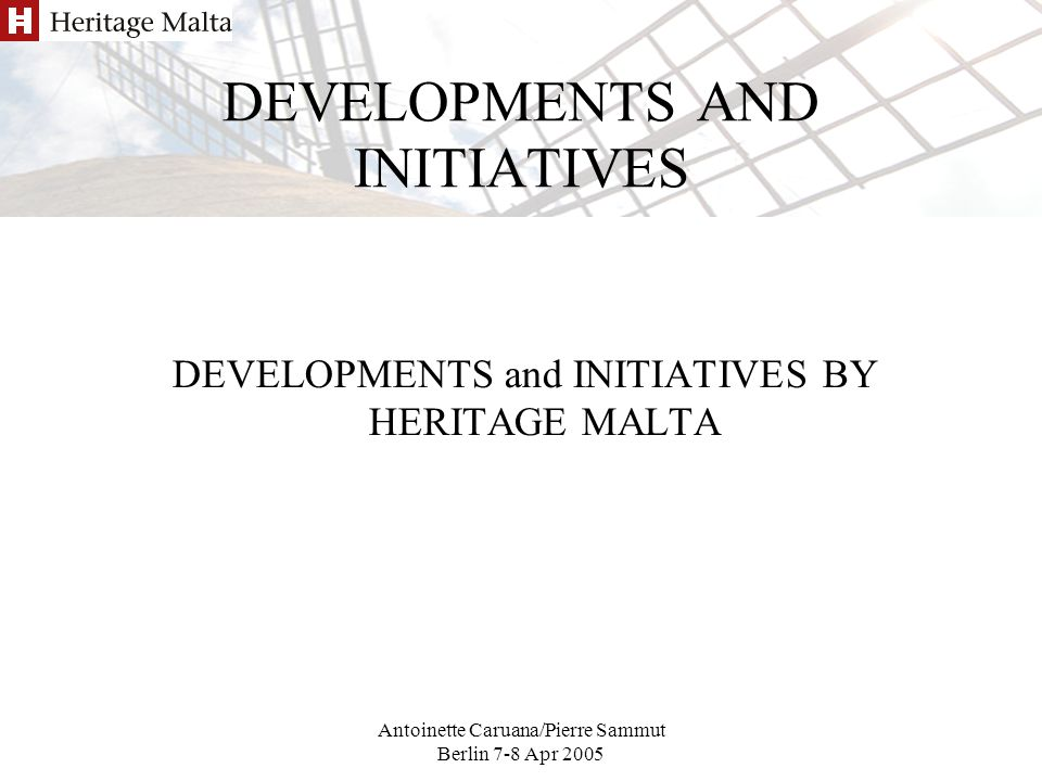 Antoinette Caruana/Pierre Sammut Berlin 7-8 Apr 2005 DEVELOPMENTS AND INITIATIVES DEVELOPMENTS and INITIATIVES BY HERITAGE MALTA