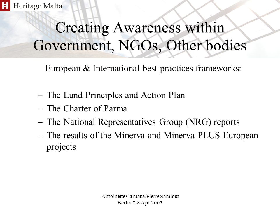 Antoinette Caruana/Pierre Sammut Berlin 7-8 Apr 2005 Creating Awareness within Government, NGOs, Other bodies European & International best practices frameworks: –The Lund Principles and Action Plan –The Charter of Parma –The National Representatives Group (NRG) reports –The results of the Minerva and Minerva PLUS European projects