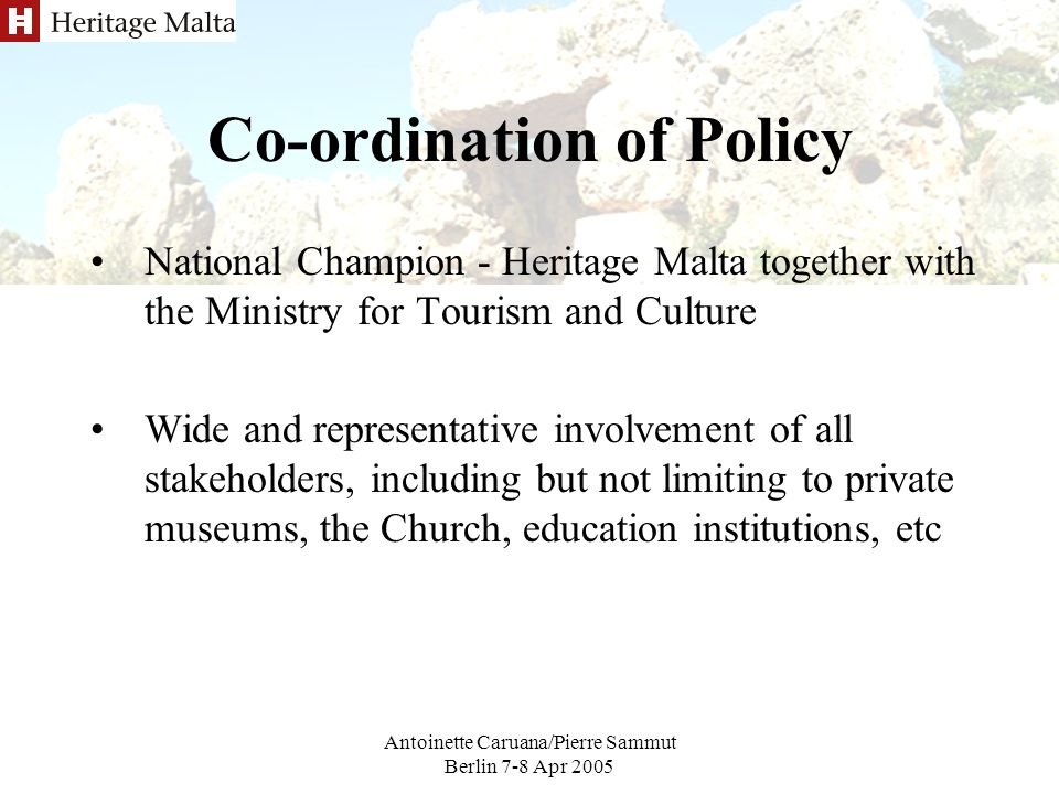 Antoinette Caruana/Pierre Sammut Berlin 7-8 Apr 2005 Co-ordination of Policy National Champion - Heritage Malta together with the Ministry for Tourism and Culture Wide and representative involvement of all stakeholders, including but not limiting to private museums, the Church, education institutions, etc