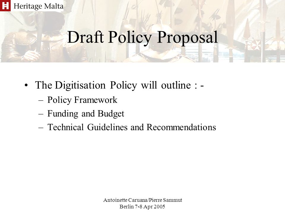 Antoinette Caruana/Pierre Sammut Berlin 7-8 Apr 2005 Draft Policy Proposal The Digitisation Policy will outline : - –Policy Framework –Funding and Budget –Technical Guidelines and Recommendations