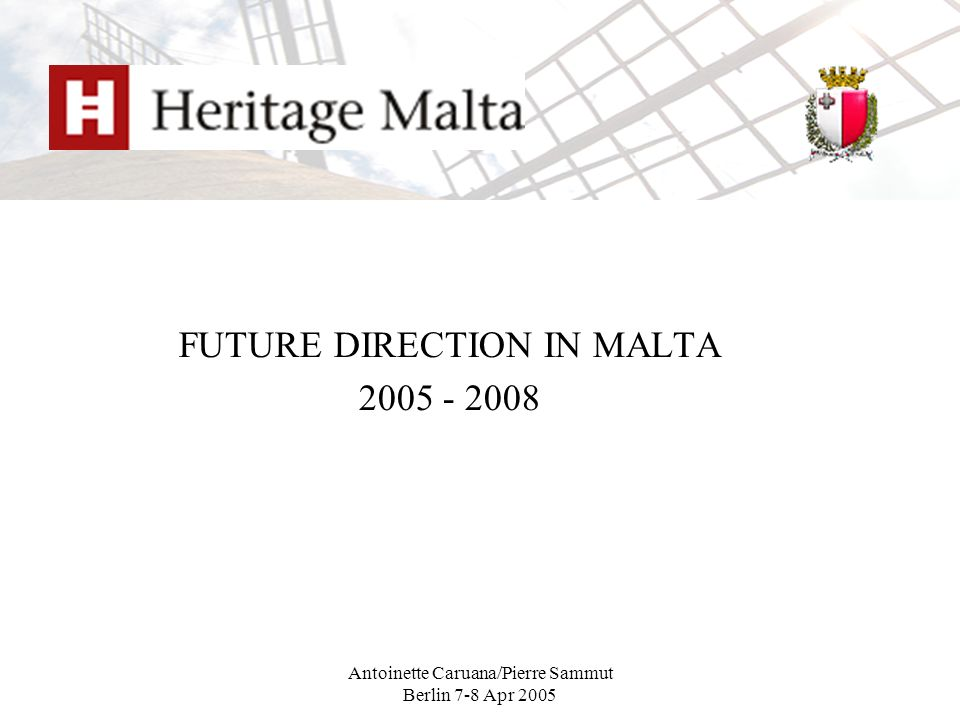 Antoinette Caruana/Pierre Sammut Berlin 7-8 Apr 2005 FUTURE DIRECTION IN MALTA 2005 - 2008