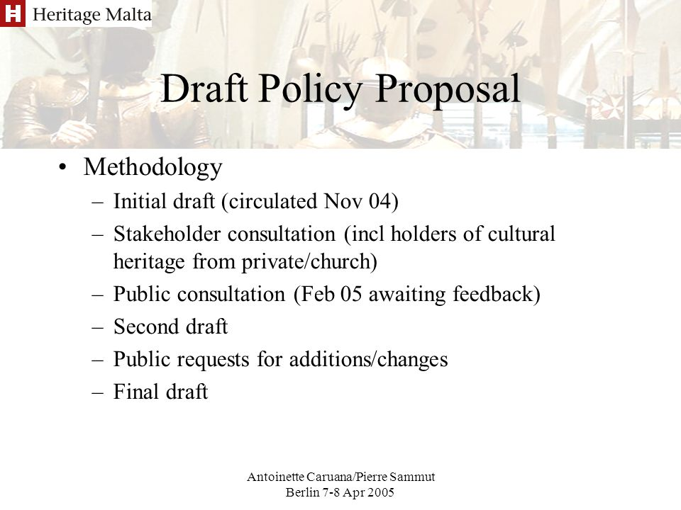 Antoinette Caruana/Pierre Sammut Berlin 7-8 Apr 2005 Draft Policy Proposal Methodology –Initial draft (circulated Nov 04) –Stakeholder consultation (incl holders of cultural heritage from private/church) –Public consultation (Feb 05 awaiting feedback) –Second draft –Public requests for additions/changes –Final draft