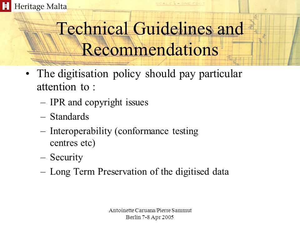 Antoinette Caruana/Pierre Sammut Berlin 7-8 Apr 2005 Technical Guidelines and Recommendations The digitisation policy should pay particular attention to : –IPR and copyright issues –Standards –Interoperability (conformance testing centres etc) –Security –Long Term Preservation of the digitised data