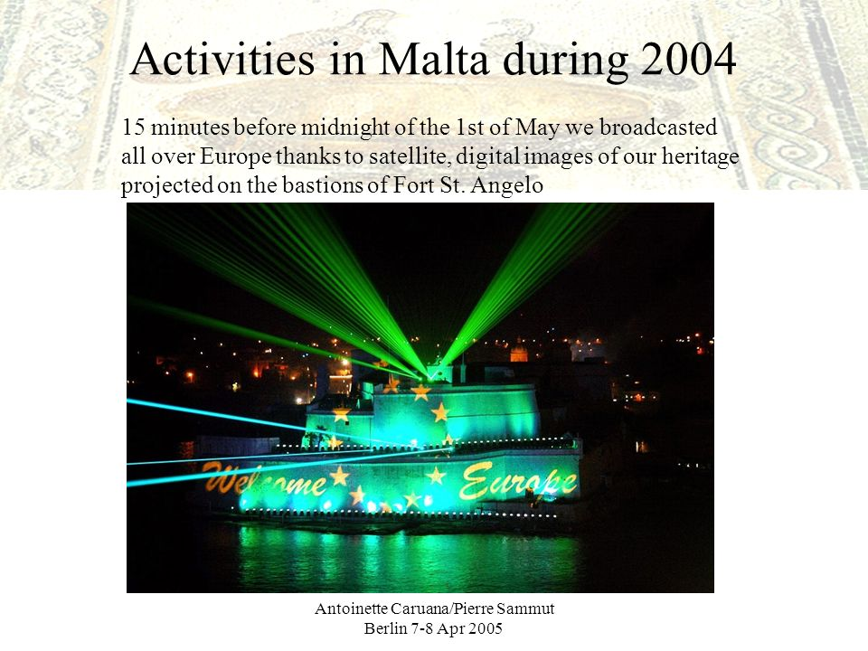 Antoinette Caruana/Pierre Sammut Berlin 7-8 Apr 2005 Activities in Malta during 2004 15 minutes before midnight of the 1st of May we broadcasted all over Europe thanks to satellite, digital images of our heritage projected on the bastions of Fort St.
