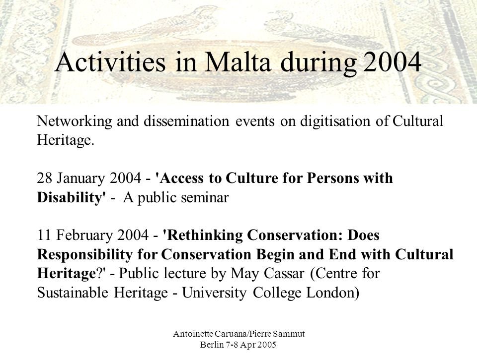 Antoinette Caruana/Pierre Sammut Berlin 7-8 Apr 2005 Activities in Malta during 2004 Networking and dissemination events on digitisation of Cultural Heritage.