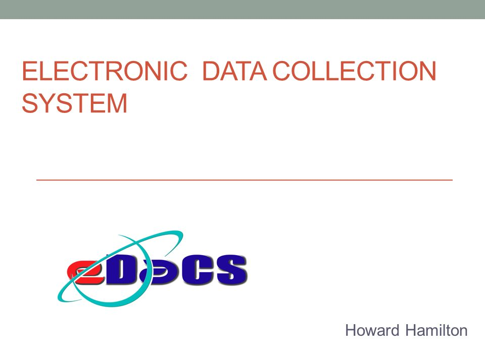 ELECTRONIC DATA COLLECTION SYSTEM Howard Hamilton