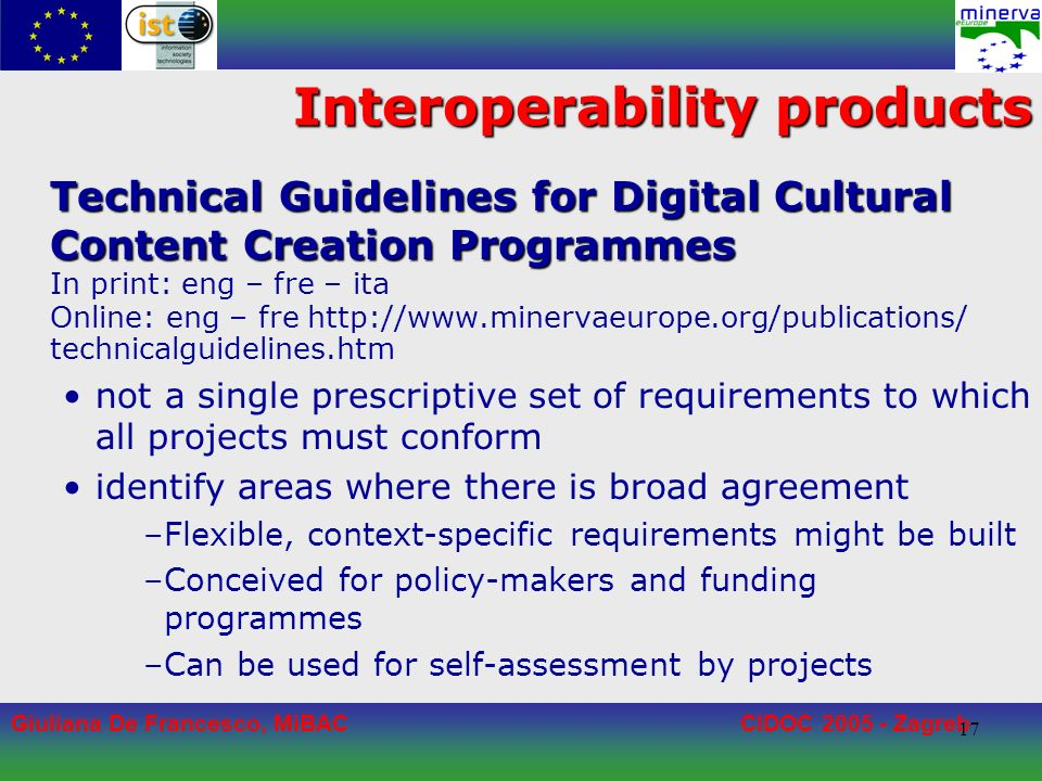 Giuliana De Francesco, MiBACCIDOC 2005 - Zagreb 17 Interoperability products Technical Guidelines for Digital Cultural Content Creation Programmes In print: eng – fre – ita Online: eng – fre http://www.minervaeurope.org/publications/ technicalguidelines.htm not a single prescriptive set of requirements to which all projects must conform identify areas where there is broad agreement –Flexible, context-specific requirements might be built –Conceived for policy-makers and funding programmes –Can be used for self-assessment by projects