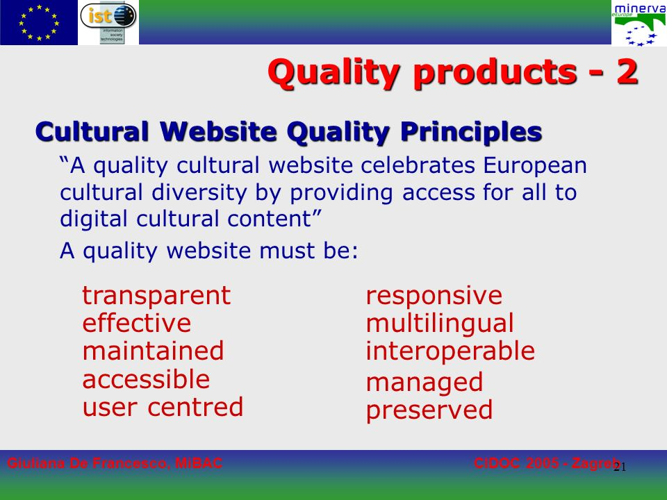Giuliana De Francesco, MiBACCIDOC 2005 - Zagreb 21 Quality products - 2 Cultural Website Quality Principles A quality cultural website celebrates European cultural diversity by providing access for all to digital cultural content A quality website must be: responsive multilingual interoperable managed preserved transparent effective maintained accessible user centred