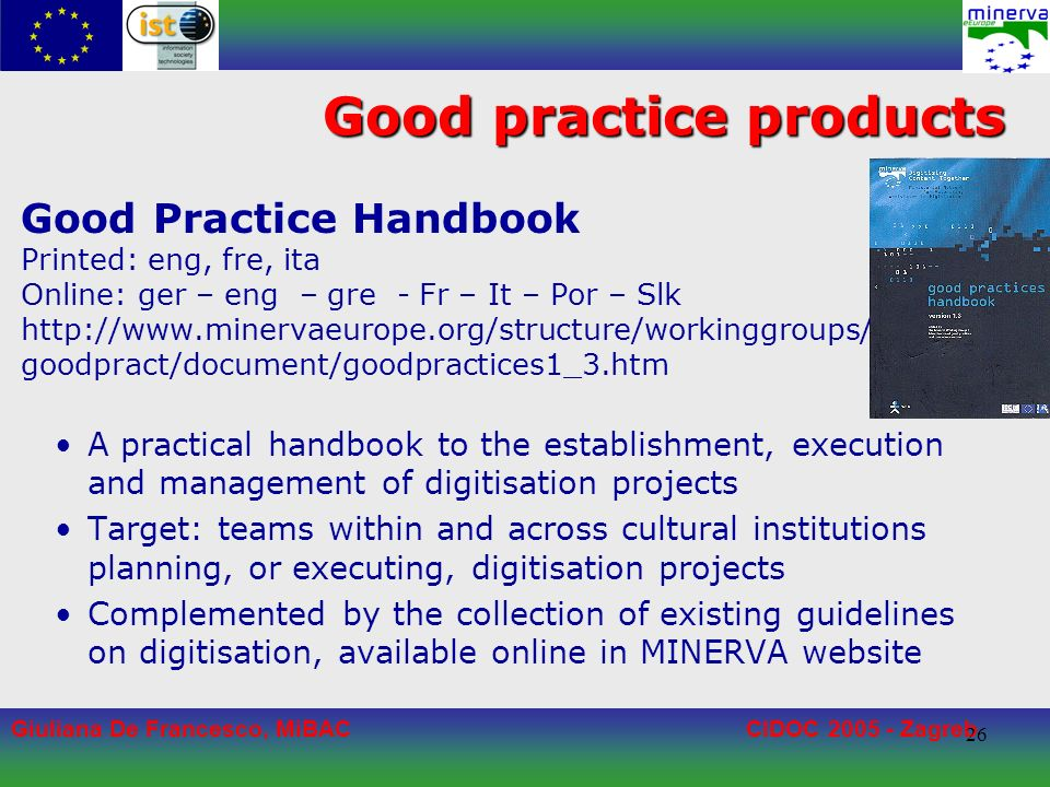 Giuliana De Francesco, MiBACCIDOC 2005 - Zagreb 26 Good practice products Good Practice Handbook Printed: eng, fre, ita Online: ger – eng – gre - Fr – It – Por – Slk http://www.minervaeurope.org/structure/workinggroups/ goodpract/document/goodpractices1_3.htm A practical handbook to the establishment, execution and management of digitisation projects Target: teams within and across cultural institutions planning, or executing, digitisation projects Complemented by the collection of existing guidelines on digitisation, available online in MINERVA website