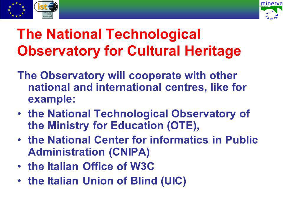 The National Technological Observatory for Cultural Heritage The Observatory will cooperate with other national and international centres, like for example: the National Technological Observatory of the Ministry for Education (OTE), the National Center for informatics in Public Administration (CNIPA) the Italian Office of W3C the Italian Union of Blind (UIC)