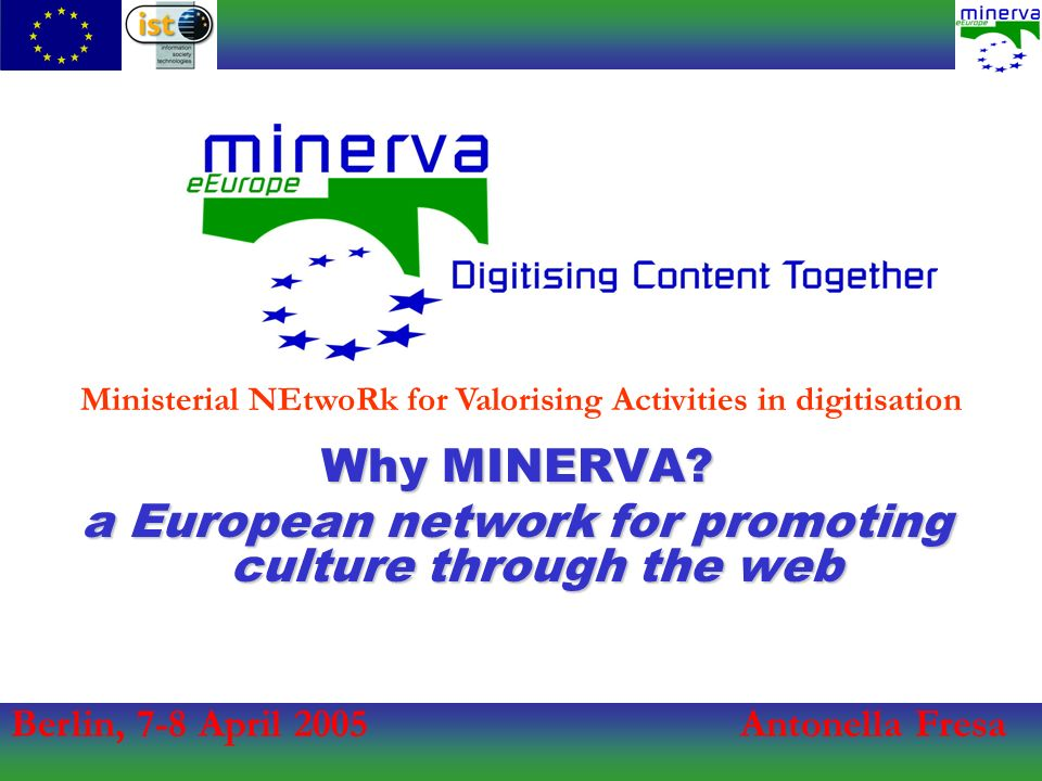 Berlin, 7-8 April 2005Antonella Fresa Ministerial NEtwoRk for Valorising Activities in digitisation Why MINERVA.