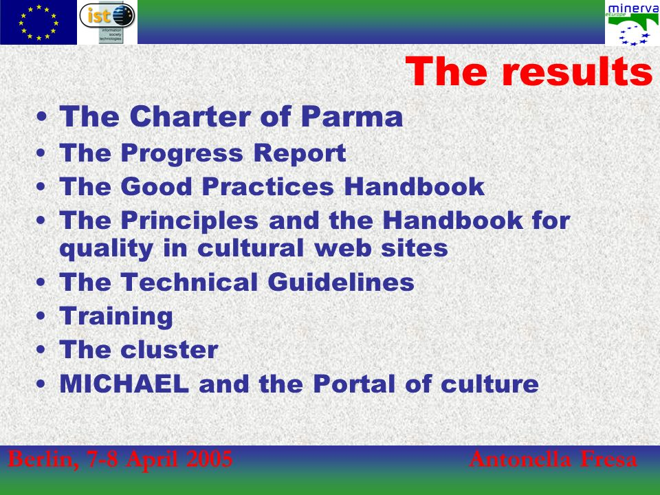 Berlin, 7-8 April 2005Antonella Fresa The results The Charter of Parma The Progress Report The Good Practices Handbook The Principles and the Handbook for quality in cultural web sites The Technical Guidelines Training The cluster MICHAEL and the Portal of culture