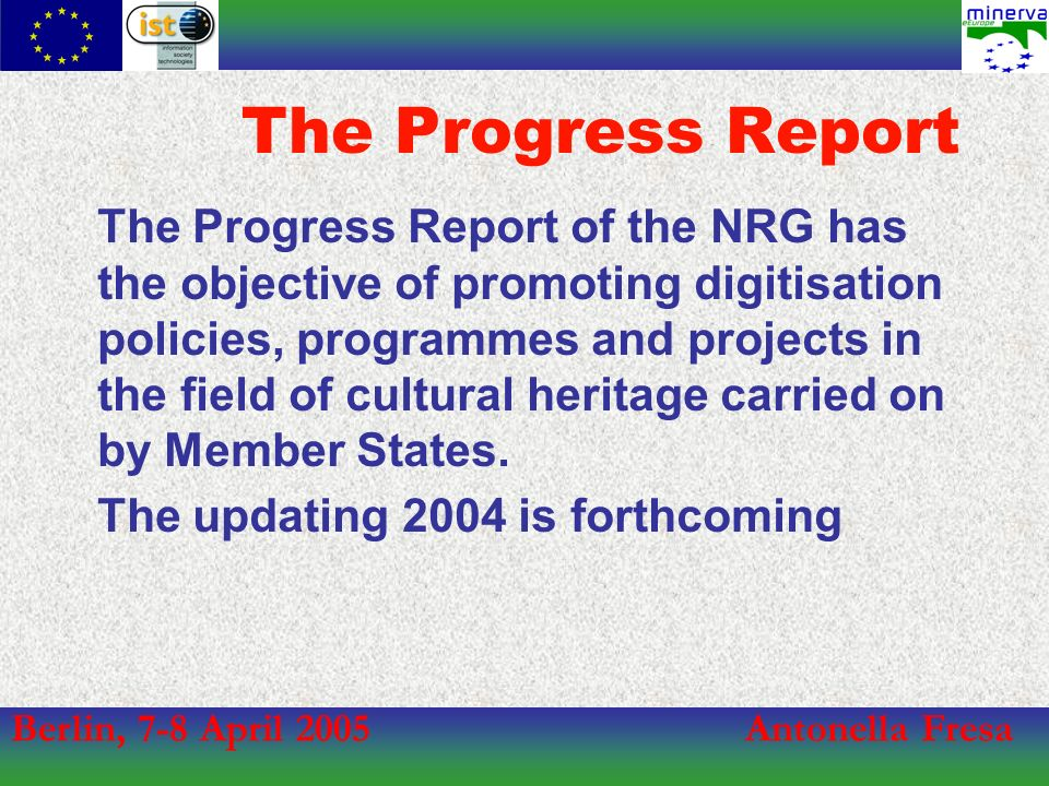 Berlin, 7-8 April 2005Antonella Fresa The Progress Report The Progress Report of the NRG has the objective of promoting digitisation policies, programmes and projects in the field of cultural heritage carried on by Member States.