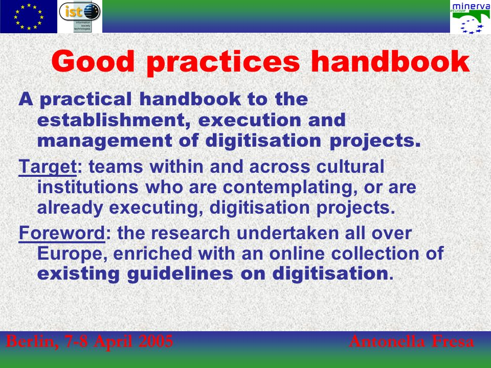 Berlin, 7-8 April 2005Antonella Fresa Good practices handbook A practical handbook to the establishment, execution and management of digitisation projects.