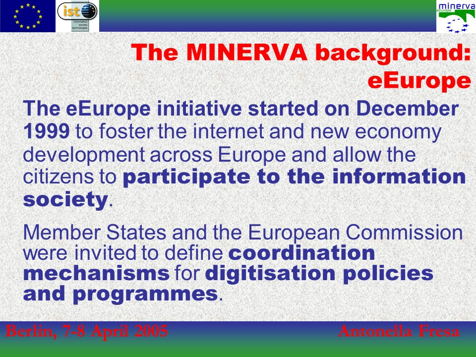 Berlin, 7-8 April 2005Antonella Fresa The eEurope initiative started on December 1999 to foster the internet and new economy development across Europe and allow the citizens to participate to the information society.