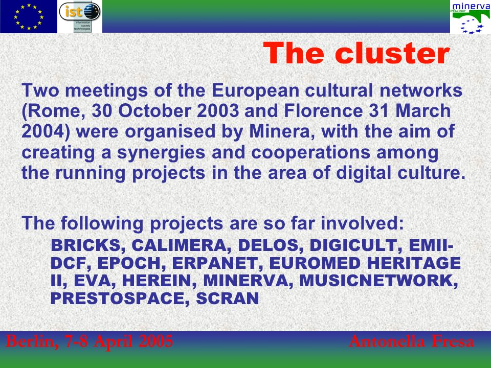Berlin, 7-8 April 2005Antonella Fresa The cluster Two meetings of the European cultural networks (Rome, 30 October 2003 and Florence 31 March 2004) were organised by Minera, with the aim of creating a synergies and cooperations among the running projects in the area of digital culture.