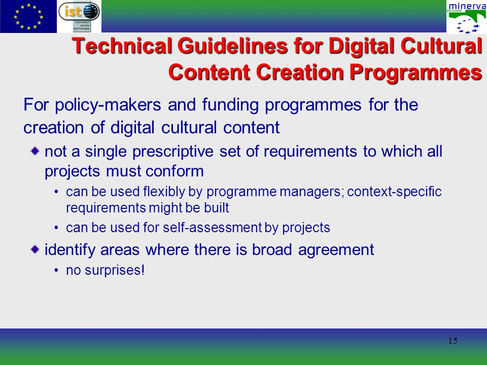 15 Technical Guidelines for Digital Cultural Content Creation Programmes For policy-makers and funding programmes for the creation of digital cultural content not a single prescriptive set of requirements to which all projects must conform can be used flexibly by programme managers; context-specific requirements might be built can be used for self-assessment by projects identify areas where there is broad agreement no surprises!