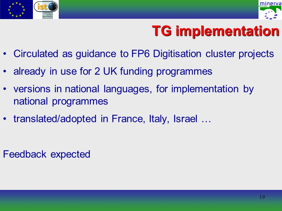 19 TG implementation Circulated as guidance to FP6 Digitisation cluster projects already in use for 2 UK funding programmes versions in national languages, for implementation by national programmes translated/adopted in France, Italy, Israel … Feedback expected