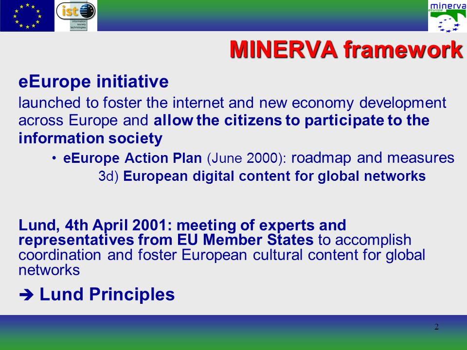 2 MINERVA framework eEurope initiative launched to foster the internet and new economy development across Europe and allow the citizens to participate to the information society eEurope Action Plan (June 2000): roadmap and measures 3d) European digital content for global networks Lund, 4th April 2001: meeting of experts and representatives from EU Member States to accomplish coordination and foster European cultural content for global networks Lund Principles