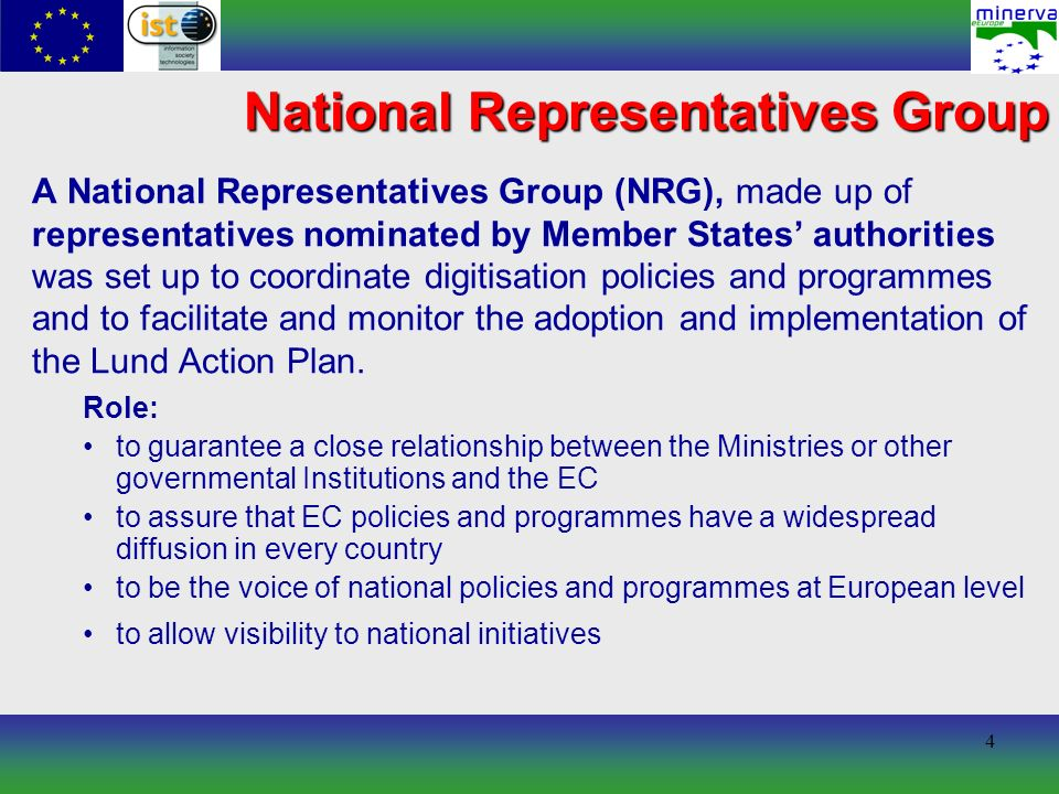 4 A National Representatives Group (NRG), made up of representatives nominated by Member States authorities was set up to coordinate digitisation policies and programmes and to facilitate and monitor the adoption and implementation of the Lund Action Plan.
