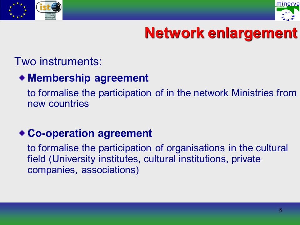 8 Network enlargement Two instruments: Membership agreement to formalise the participation of in the network Ministries from new countries Co-operation agreement to formalise the participation of organisations in the cultural field (University institutes, cultural institutions, private companies, associations)