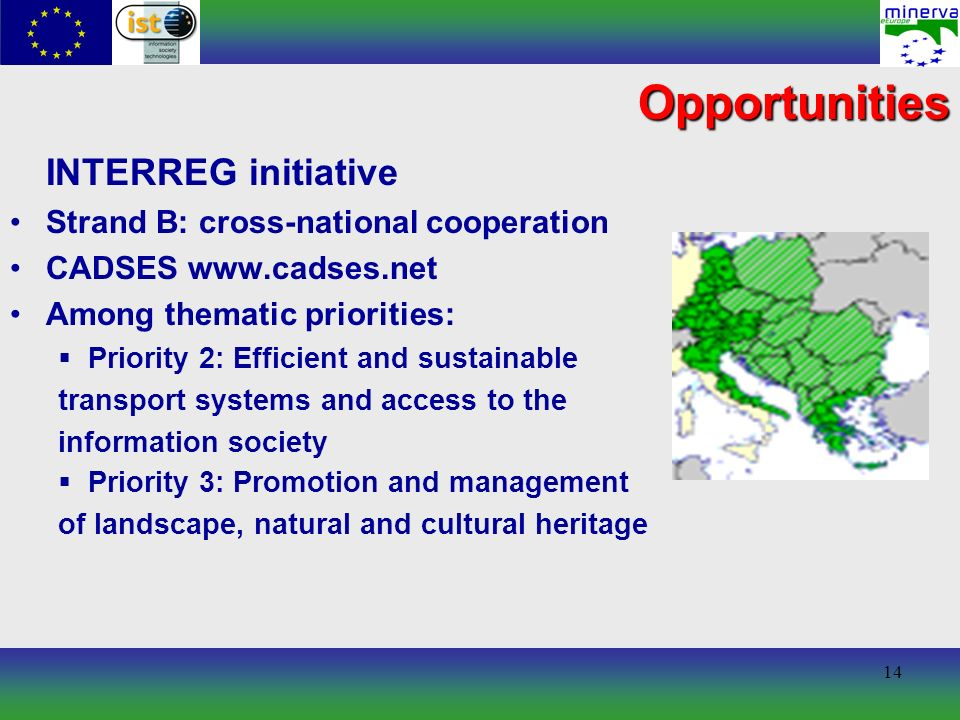 14 Opportunities INTERREG initiative Strand B: cross-national cooperation CADSES www.cadses.net Among thematic priorities: Priority 2: Efficient and sustainable transport systems and access to the information society Priority 3: Promotion and management of landscape, natural and cultural heritage