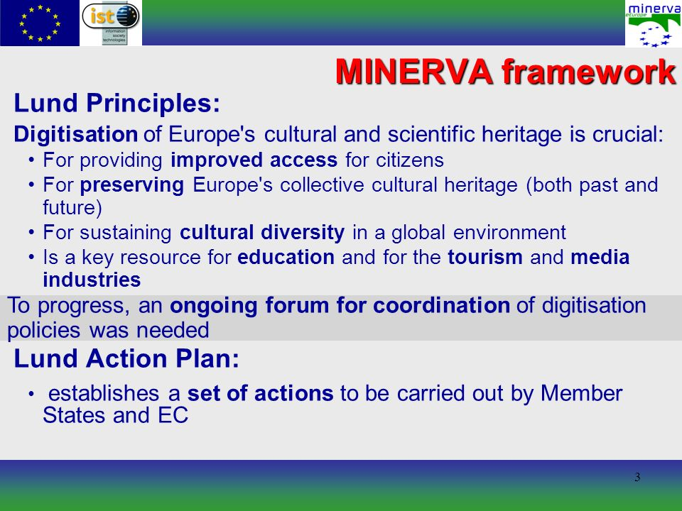 3 MINERVA framework Lund Principles: Digitisation of Europe s cultural and scientific heritage is crucial: For providing improved access for citizens For preserving Europe s collective cultural heritage (both past and future) For sustaining cultural diversity in a global environment Is a key resource for education and for the tourism and media industries Lund Action Plan: establishes a set of actions to be carried out by Member States and EC To progress, an ongoing forum for coordination of digitisation policies was needed