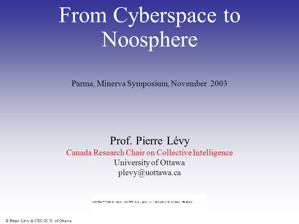 © Pierre Lévy & CRC-IC U. of Ottawa From Cyberspace to Noosphere Prof.