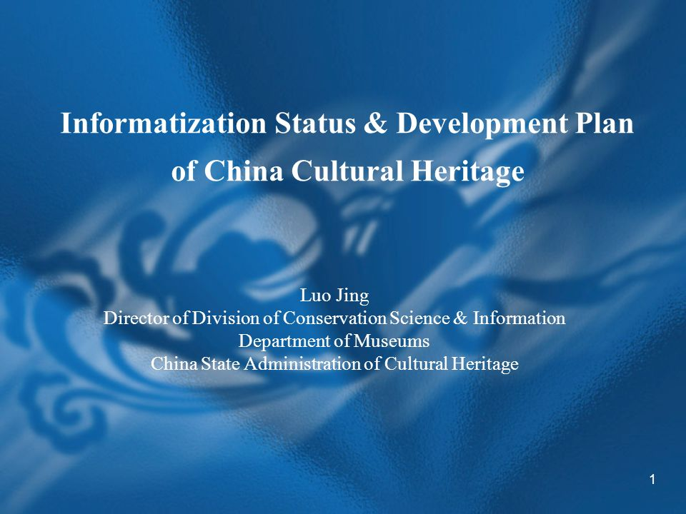 1 Informatization Status & Development Plan of China Cultural Heritage Luo Jing Director of Division of Conservation Science & Information Department of Museums China State Administration of Cultural Heritage