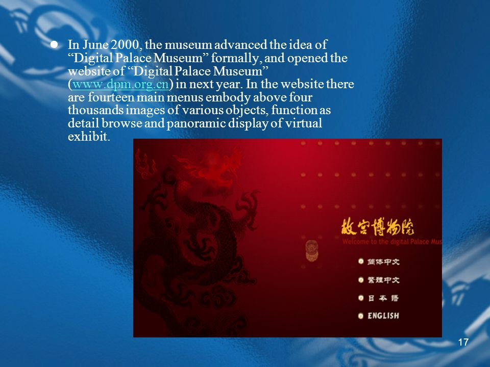 17 In June 2000, the museum advanced the idea of Digital Palace Museum formally, and opened the website of Digital Palace Museum (www.dpm.org.cn) in next year.