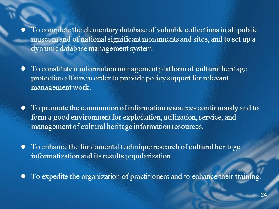 24 To complete the elementary database of valuable collections in all public museum and of national significant monuments and sites, and to set up a dynamic database management system.