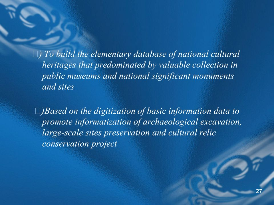 27 ) To build the elementary database of national cultural heritages that predominated by valuable collection in public museums and national significant monuments and sites )Based on the digitization of basic information data to promote informatization of archaeological excavation, large-scale sites preservation and cultural relic conservation project