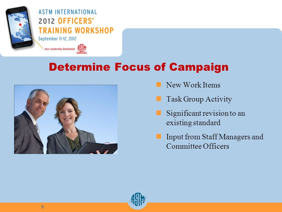 Determine Focus of Campaign New Work Items Task Group Activity Significant revision to an existing standard Input from Staff Managers and Committee Officers 6