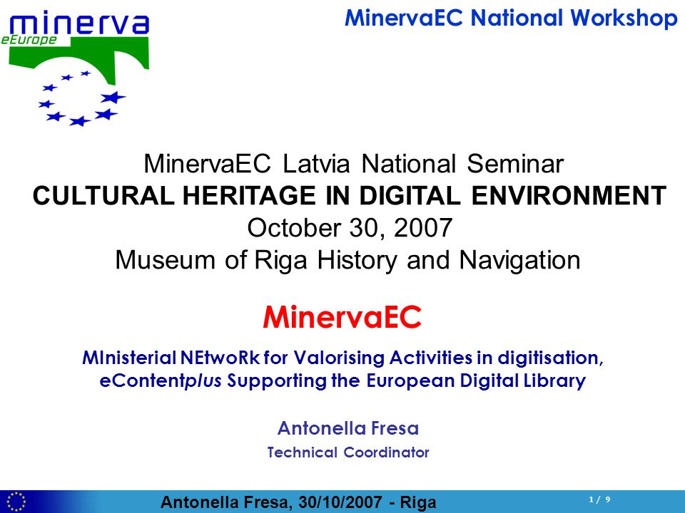 Antonella Fresa, 30/10/ Riga 1 / 9 Antonella Fresa Technical Coordinator MinervaEC MInisterial NEtwoRk for Valorising Activities in digitisation, eContent plus Supporting the European Digital Library MinervaEC National Workshop MinervaEC Latvia National Seminar CULTURAL HERITAGE IN DIGITAL ENVIRONMENT October 30, 2007 Museum of Riga History and Navigation
