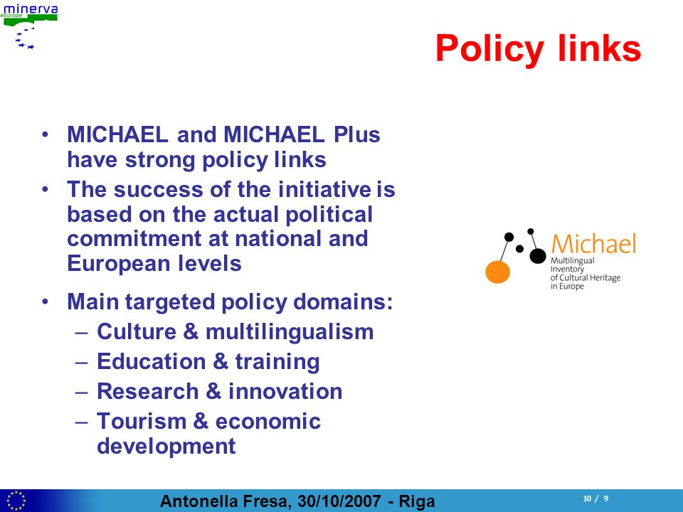 Antonella Fresa, 30/10/ Riga 10 / 9 Policy links MICHAEL and MICHAEL Plus have strong policy links The success of the initiative is based on the actual political commitment at national and European levels Main targeted policy domains: –Culture & multilingualism –Education & training –Research & innovation –Tourism & economic development