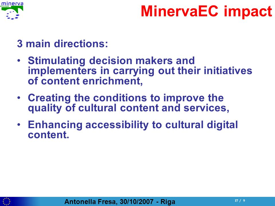 Antonella Fresa, 30/10/ Riga 17 / 9 MinervaEC impact 3 main directions: Stimulating decision makers and implementers in carrying out their initiatives of content enrichment, Creating the conditions to improve the quality of cultural content and services, Enhancing accessibility to cultural digital content.