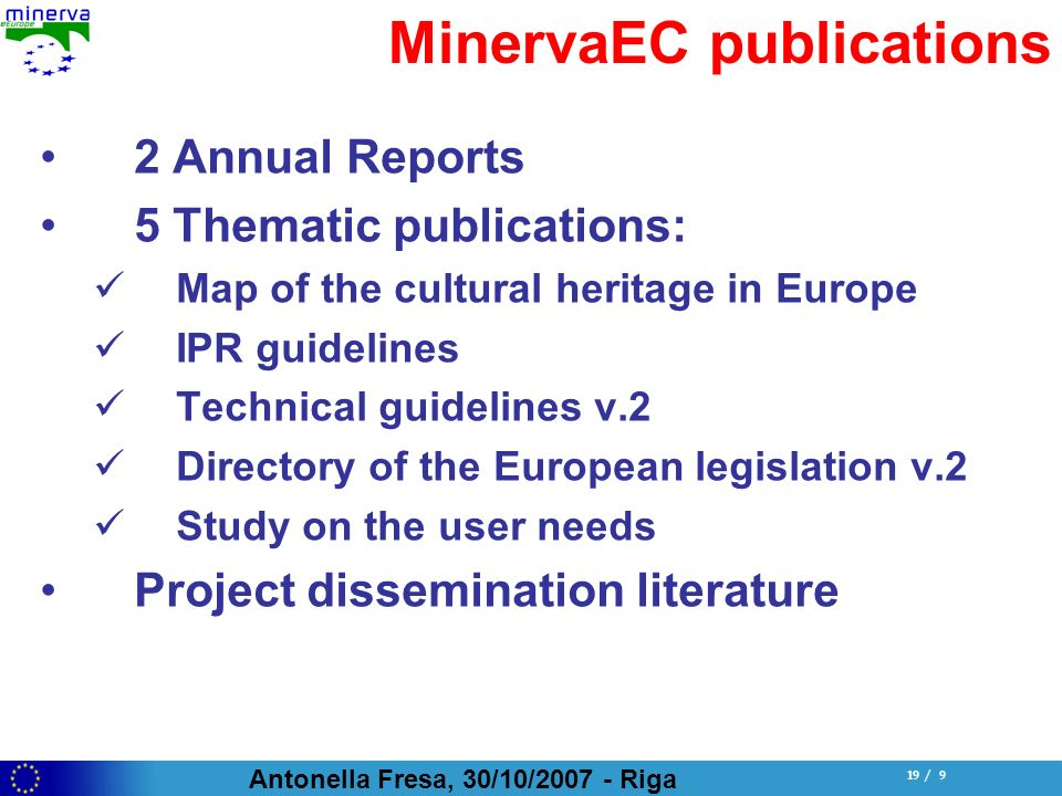 Antonella Fresa, 30/10/ Riga 19 / 9 MinervaEC publications 2 Annual Reports 5 Thematic publications: Map of the cultural heritage in Europe IPR guidelines Technical guidelines v.2 Directory of the European legislation v.2 Study on the user needs Project dissemination literature
