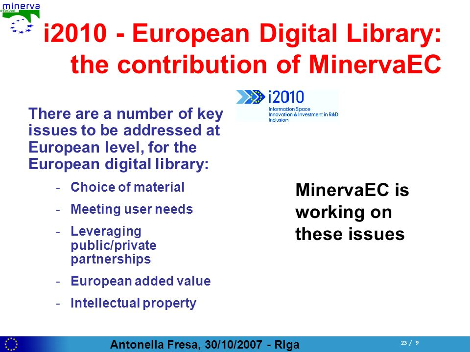 Antonella Fresa, 30/10/ Riga 23 / 9 i European Digital Library: the contribution of MinervaEC There are a number of key issues to be addressed at European level, for the European digital library: -Choice of material -Meeting user needs -Leveraging public/private partnerships -European added value -Intellectual property MinervaEC is working on these issues