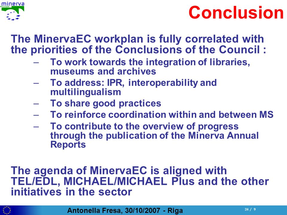Antonella Fresa, 30/10/ Riga 24 / 9 Conclusion The MinervaEC workplan is fully correlated with the priorities of the Conclusions of the Council : –To work towards the integration of libraries, museums and archives –To address: IPR, interoperability and multilingualism –To share good practices –To reinforce coordination within and between MS –To contribute to the overview of progress through the publication of the Minerva Annual Reports The agenda of MinervaEC is aligned with TEL/EDL, MICHAEL/MICHAEL Plus and the other initiatives in the sector