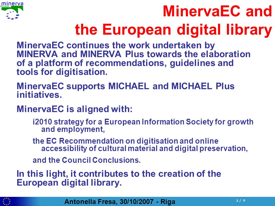 Antonella Fresa, 30/10/ Riga 3 / 9 MinervaEC and the European digital library MinervaEC continues the work undertaken by MINERVA and MINERVA Plus towards the elaboration of a platform of recommendations, guidelines and tools for digitisation.