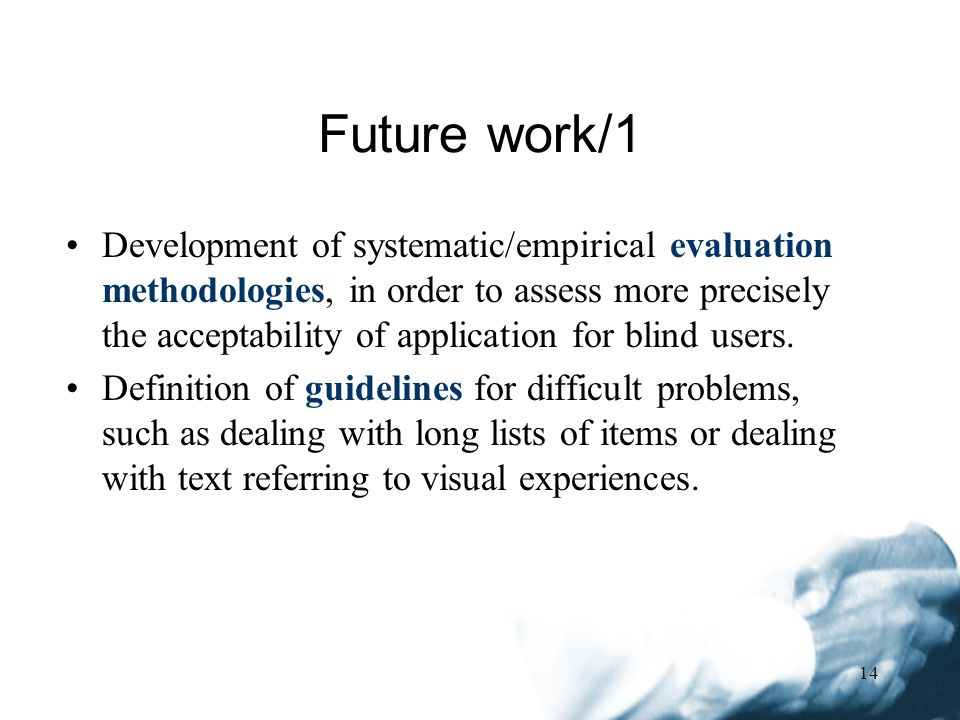 14 Development of systematic/empirical evaluation methodologies, in order to assess more precisely the acceptability of application for blind users.
